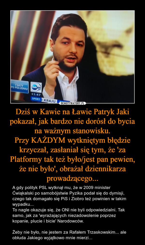 Dziś w Kawie na Ławie Patryk Jaki pokazał, jak bardzo nie dorósł do bycia na ważnym stanowisku.Przy KAŻDYM wytkniętym błędzie krzyczał, zasłaniał się tym, że 'za Platformy tak też było/jest pan pewien, że nie było', obrażał dziennikarza prowadzącego... – A gdy polityk PSL wytknął mu, że w 2009 minister Ćwiąkalski po samobójstwie Pyzika podał się do dymisji, czego tak domagało się PiS i Ziobro też powinien w takim wypadku...To nagle okazuje się, że ONI nie byli odpowiedzialni. Tak samo, jak za 'wyrażających niezadowolenie poprzez kopanie, plucie i bicie' Narodowców.Żeby nie było, nie jestem za Rafałem Trzaskowskim... ale obłuda Jakiego wyjątkowo mnie mierzi...