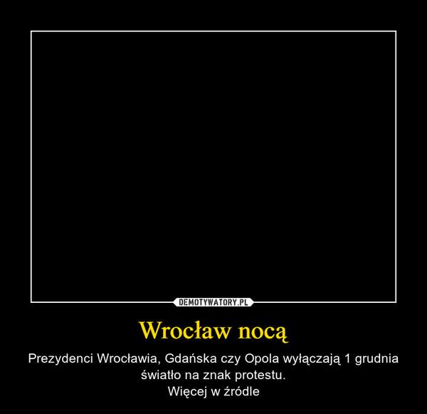 Wrocław nocą – Prezydenci Wrocławia, Gdańska czy Opola wyłączają 1 grudnia światło na znak protestu.Więcej w źródle