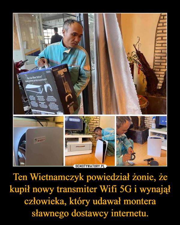 Ten Wietnamczyk powiedział żonie, że kupił nowy transmiter Wifi 5G i wynajął człowieka, który udawał montera sławnego dostawcy internetu. –