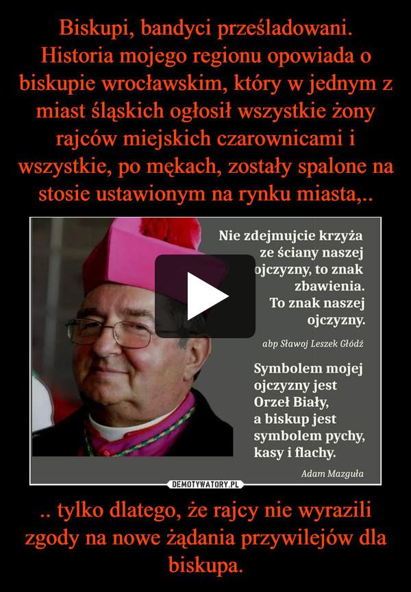 .. tylko dlatego, że rajcy nie wyrazili zgody na nowe żądania przywilejów dla biskupa. –