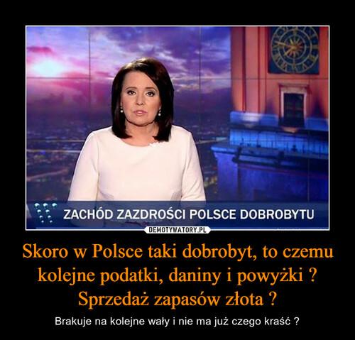 Skoro w Polsce taki dobrobyt, to czemu kolejne podatki, daniny i powyżki ? Sprzedaż zapasów złota ?