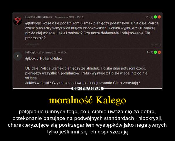 moralność Kalego – potępianie u innych tego, co u siebie uważa się za dobre, przekonanie bazujące na podwójnych standardach i hipokryzji, charakteryzujące się postrzeganiem występków jako negatywnych tylko jeśli inni się ich dopuszczają
